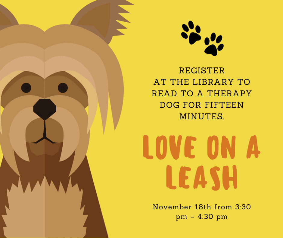 Love on a Leash Nov 18 from 3:30 to 4:30 pm. Register at the Library to read to a therapy dog for fi