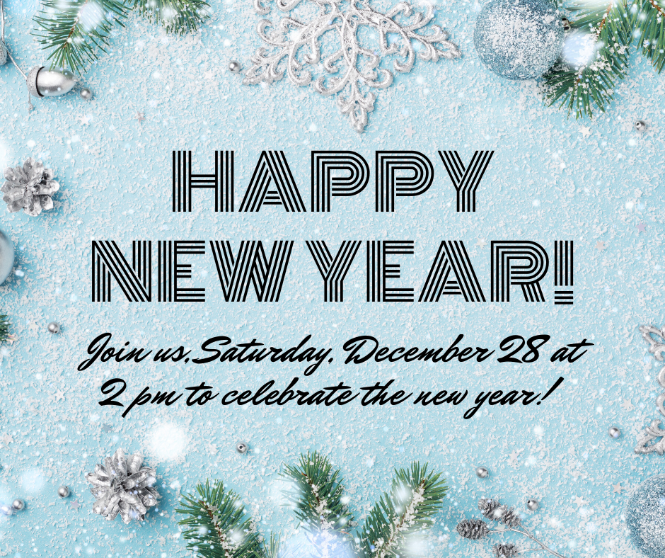 Happy New Year! Join us, Saturday, December 28 at 2 pm to celebrate the new year.
