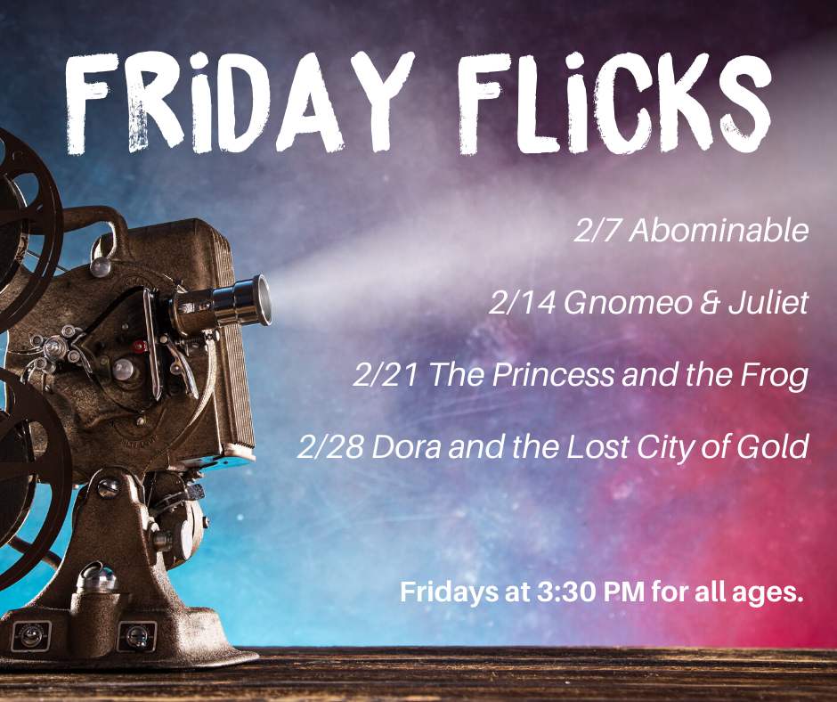 Friday Flicks February. 2/7 Abominable, 2/14 Gnomeo & Juliet, 2/21 The Princess and the Frog, 2/28 D